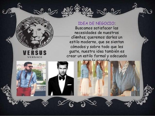 IDEA DE NEGOCIO: Buscamos satisfacer las necesidades de nuestros clientes, queremos darles un estilo moderno, que se sient...