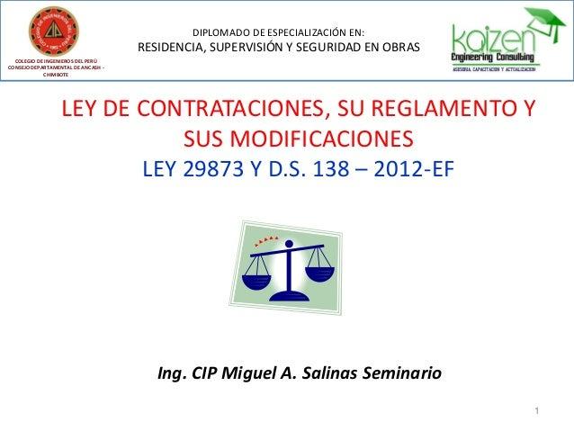 LEY DE CONTRATACIONES, SU REGLAMENTO Y SUS MODIFICACIONES LEY 29873 Y D.S. 138 – 2012-EF Ing. CIP Miguel A. Salinas Semina...
