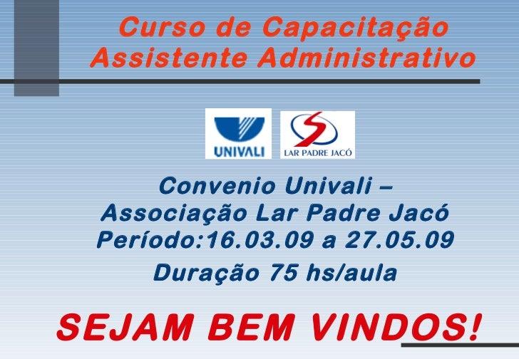 Curso de Capacitação Assistente Administrativo Convenio Univali – Associação Lar Padre Jacó Período:16.03.09 a 27.05.09 Du...