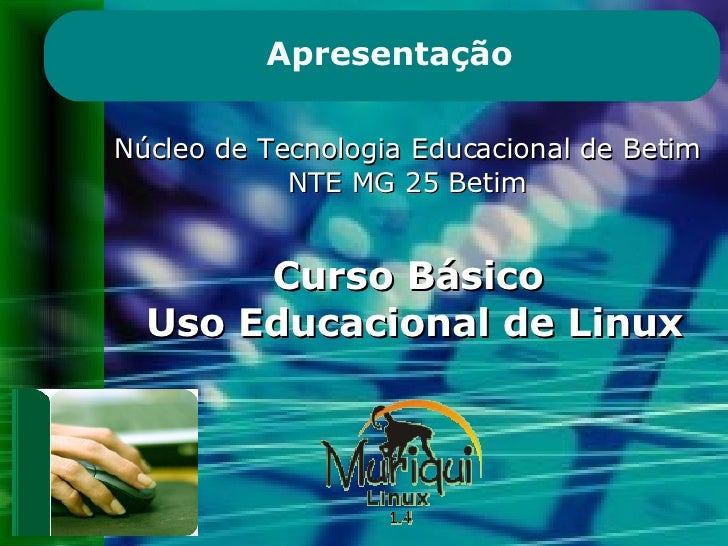 Núcleo de Tecnologia Educacional de Betim NTE MG 25 Betim Curso Básico  Uso Educacional de Linux Apresentação