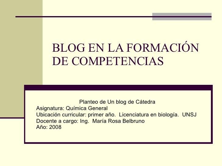 BLOG EN LA FORMACIÓN DE COMPETENCIAS  Planteo de Un blog de Cátedra Asignatura: Química General Ubicación curricular: prim...