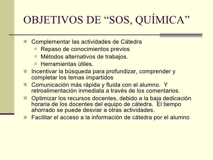 """OBJETIVOS DE """"SOS, QUÍMICA"""" <ul><li>Complementar las actividades de Cátedra </li></ul><ul><ul><li>Repaso de conocimientos ..."""