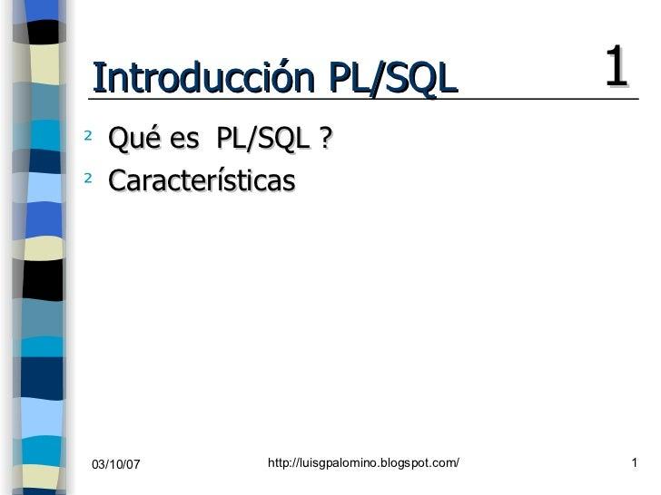 Introducción PL/SQL <ul><li>Qué es  PL/SQL ? </li></ul><ul><li>Características </li></ul>1