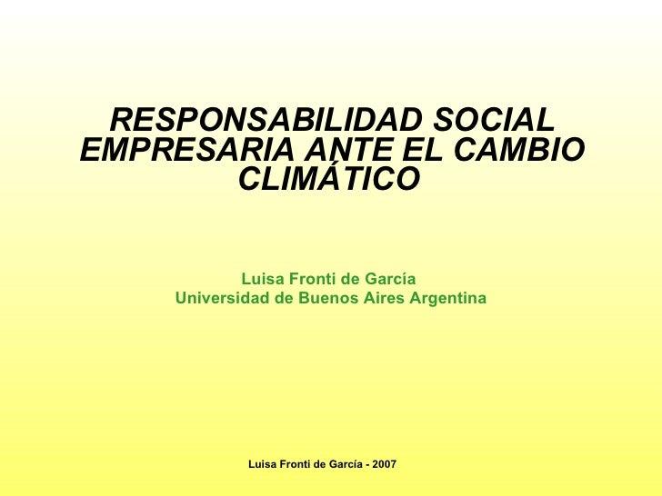 RESPONSABILIDAD SOCIAL EMPRESARIA ANTE EL CAMBIO CLIMÁTICO   Luisa Fronti de García  Universidad de Buenos Aires   Argenti...