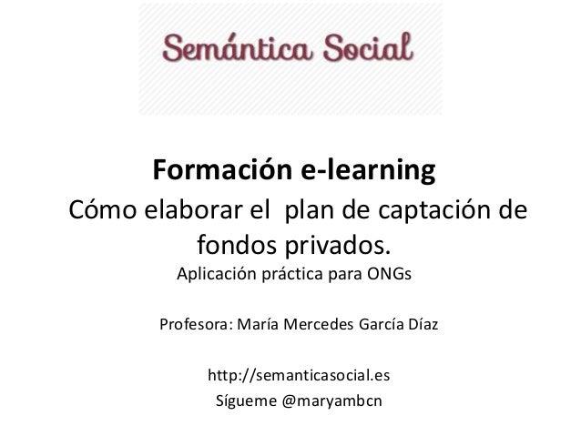 Formación e-learning  Cómo elaborar el plan de captación de  fondos privados.  Aplicación práctica para ONGs  Profesora: M...