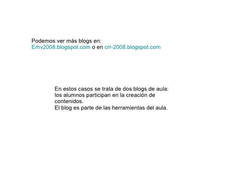 Podemos ver más blogs en: Emv2008. blogspot . com  o en  crr -2008. blogspot . com En estos casos se trata de dos blogs de...