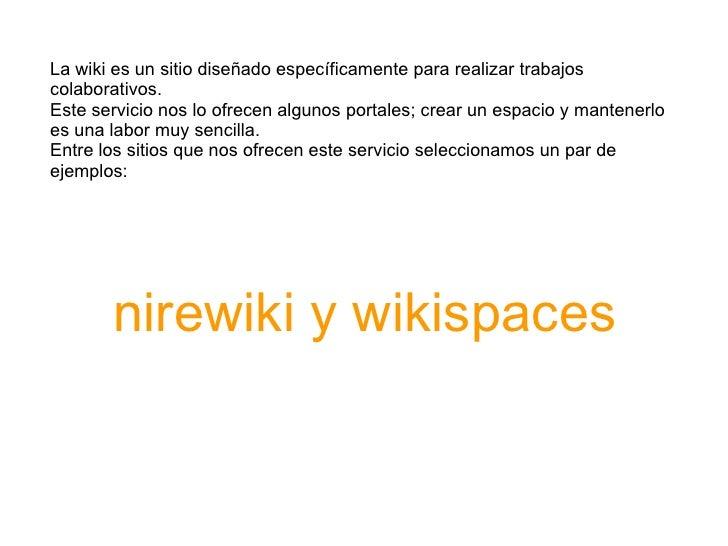 La wiki es un sitio diseñado específicamente para realizar trabajos colaborativos. Este servicio nos lo ofrecen algunos po...