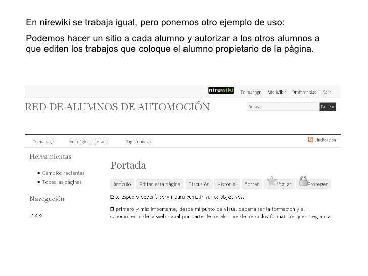 En nirewiki se trabaja igual, pero ponemos otro ejemplo de uso: Podemos hacer un sitio a cada alumno y autorizar a los otr...