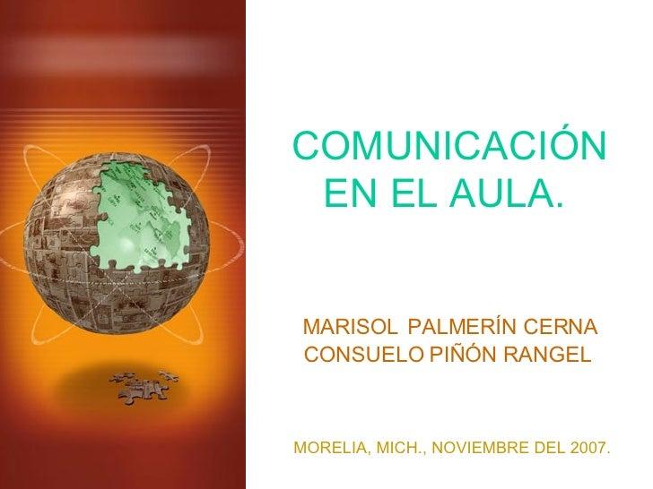 COMUNICACIÓN EN EL AULA. MARISOL   PALMERÍN CERNA CONSUELO PIÑÓN RANGEL MORELIA, MICH., NOVIEMBRE DEL 2007.