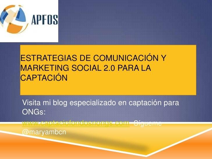 ESTRATEGIAS DE COMUNICACIÓN YMARKETING SOCIAL 2.0 PARA LACAPTACIÓNVisita mi blog especializado en captación paraONGs:www.c...
