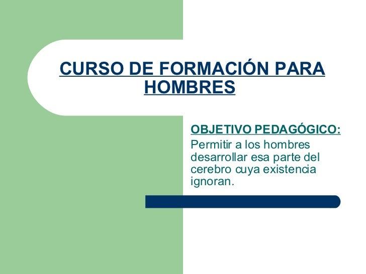 CURSO DE FORMACIÓN PARA HOMBRES   OBJETIVO PEDAGÓGICO: Permitir a los hombres desarrollar esa parte del cerebro cuya exist...