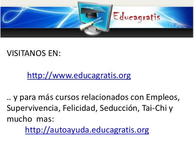 VISITANOS EN: http://www.educagratis.org .. y para más cursos relacionados con Empleos, Supervivencia, Felicidad, Seducció...
