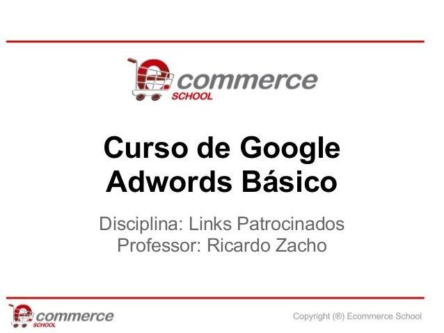 Curso de GoogleAdwords BásicoDisciplina: Links Patrocinados  Professor: Ricardo Zacho
