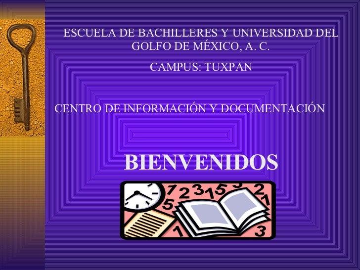 ESCUELA DE BACHILLERES Y UNIVERSIDAD DEL GOLFO DE MÉXICO, A. C. CAMPUS: TUXPAN CENTRO DE INFORMACIÓN Y DOCUMENTACIÓN BIENV...