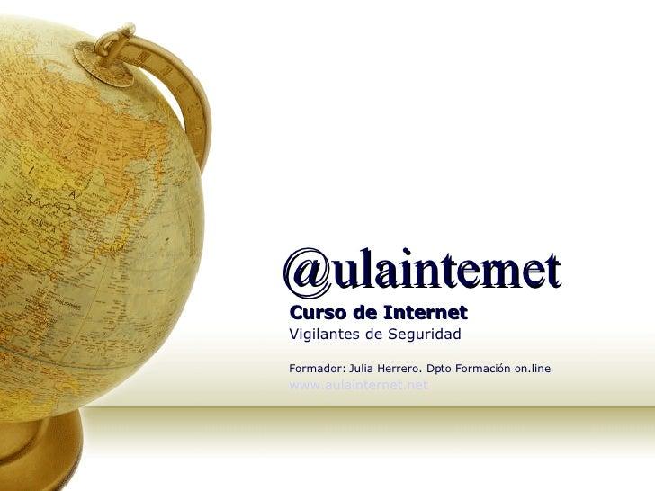 @ulainternet Curso de Internet Vigilantes de Seguridad Formador: Julia Herrero. Dpto Formación on.line   www.aulainternet....
