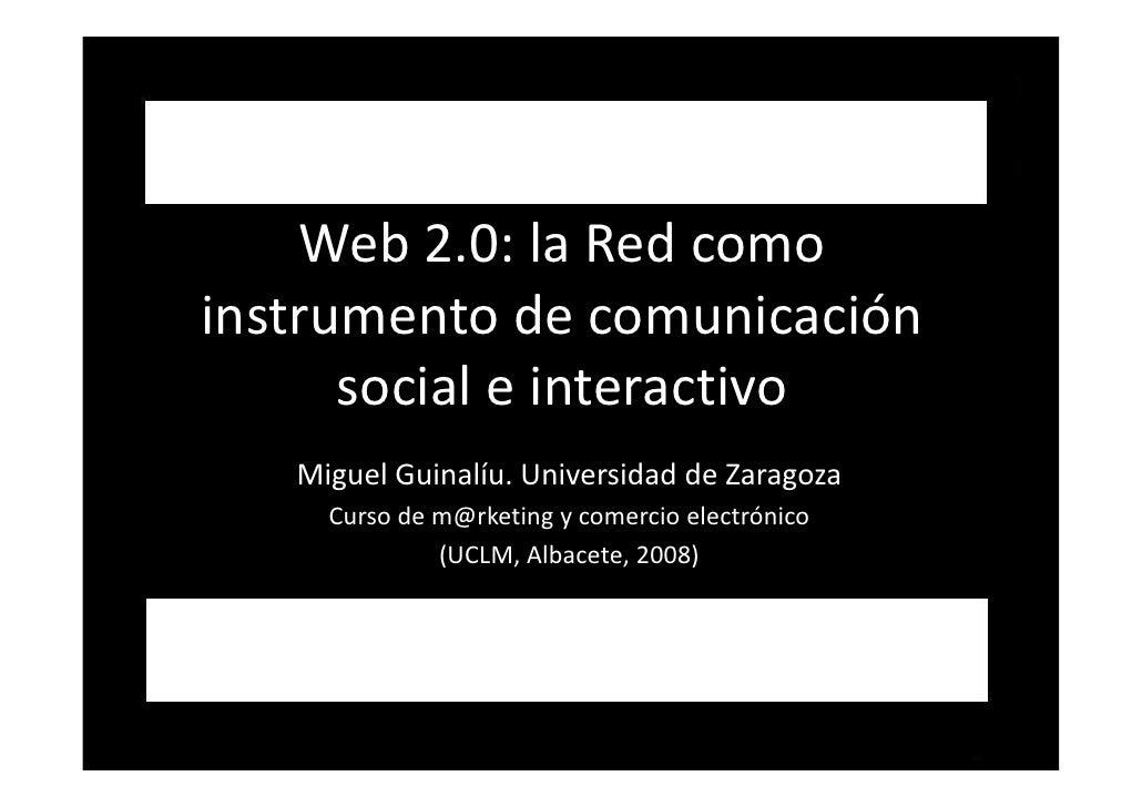 Web2.0:laRedcomo instrumentodecomunicación       socialeinteractivo    MiguelGuinalíu.UniversidaddeZaragoza...