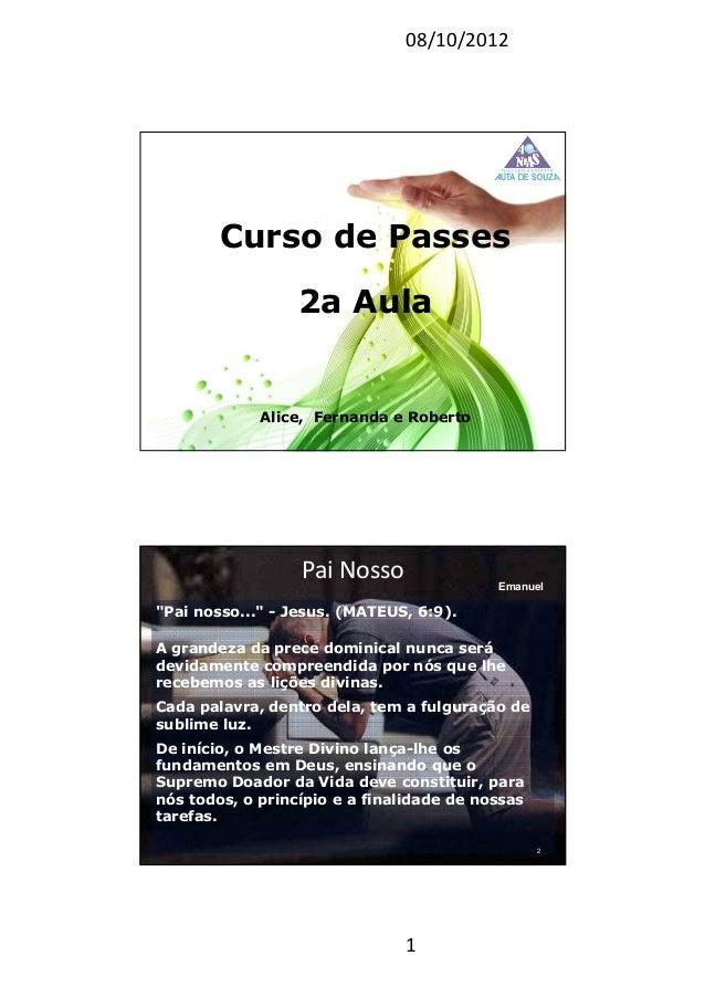 """08/10/2012 1 Curso de Passes Alice, Fernanda e Roberto 2a Aula Pai Nosso """"Pai nosso..."""" - Jesus. (MATEUS, 6:9). A grandeza..."""