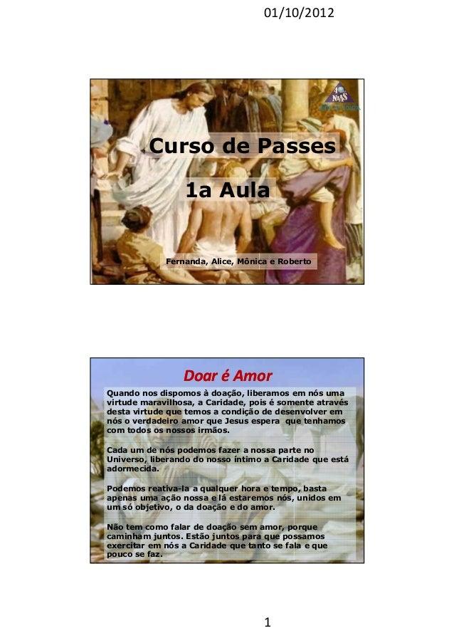 01/10/2012 1 Curso de Passes Fernanda, Alice, Mônica e Roberto 1a Aula Doar é AmorDoar é Amor Quando nos dispomos à doação...