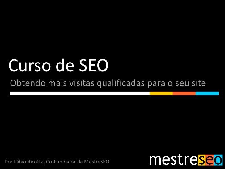 Curso de SEO  Obtendo mais visitas qualificadas para o seu sitePor Fábio Ricotta, Co-Fundador da MestreSEO