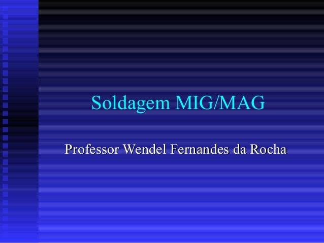Soldagem MIG/MAGProfessor Wendel Fernandes da Rocha