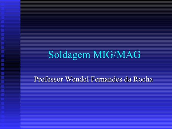 Soldagem MIG/MAG Professor Wendel Fernandes da Rocha