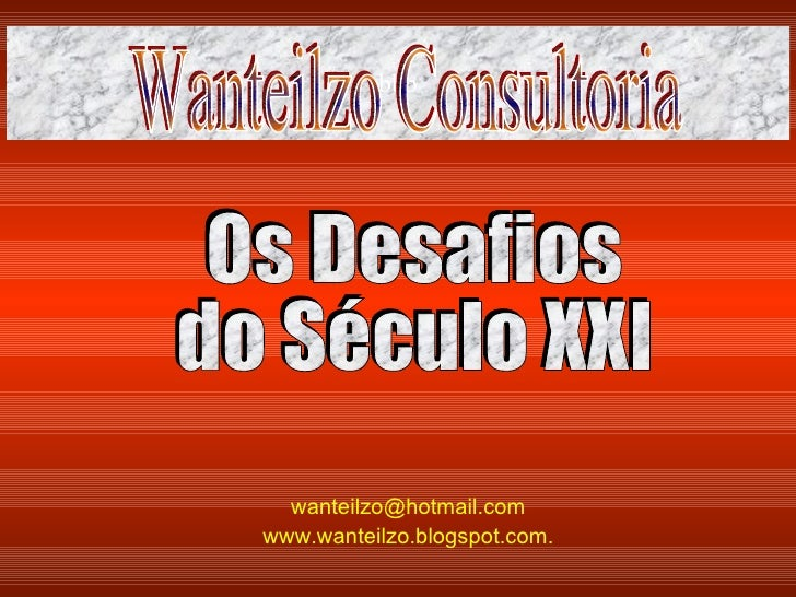 [email_address]   www.wanteilzo.blogspot.com .   bbb Os Desafios  do Século XXI Wanteilzo Consultoria