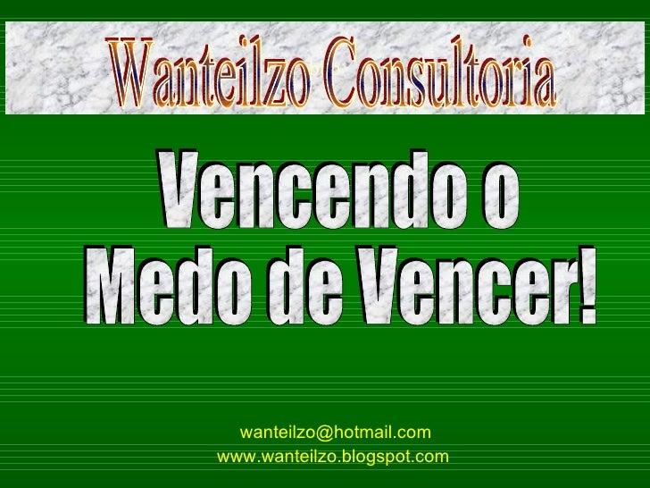 [email_address] www.wanteilzo.blogspot.com   bbb Vencendo o  Medo de Vencer! Wanteilzo Consultoria
