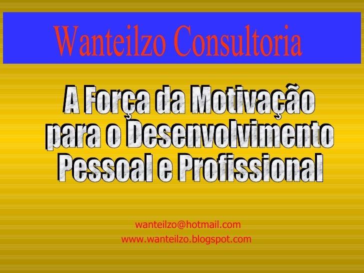 [email_address] www.wanteilzo.blogspot.com  A Força da Motivação para o Desenvolvimento Pessoal e Profissional Wanteilzo C...