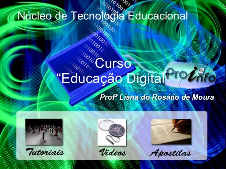 """Curso """"Educação Digital """" Profª Liana do Rosário de Moura Núcleo de Tecnologia Educacional"""