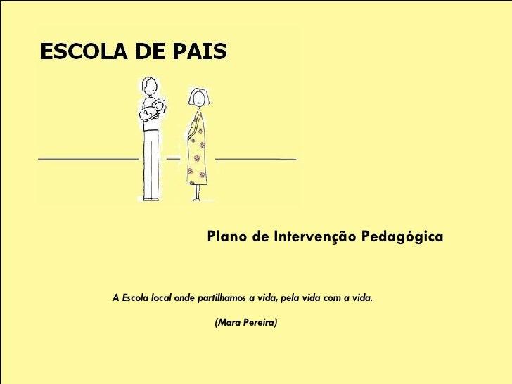 ESCOLA DE PAIS Plano de Intervenção Pedagógica A Escola local onde partilhamos a vida, pela vida com a vida.  (Mara Pereir...