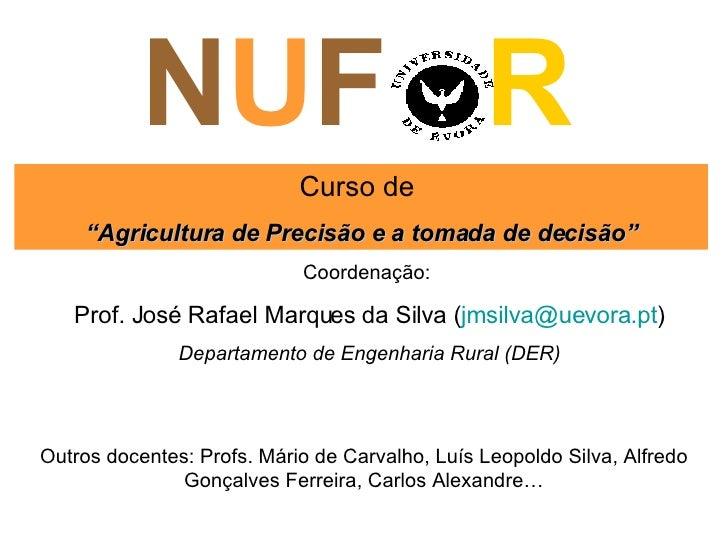 """N U F  R Curso de  """" Agricultura de Precisão e a tomada de decisão"""" Coordenação:  Prof. José Rafael Marques da Silva ( [em..."""