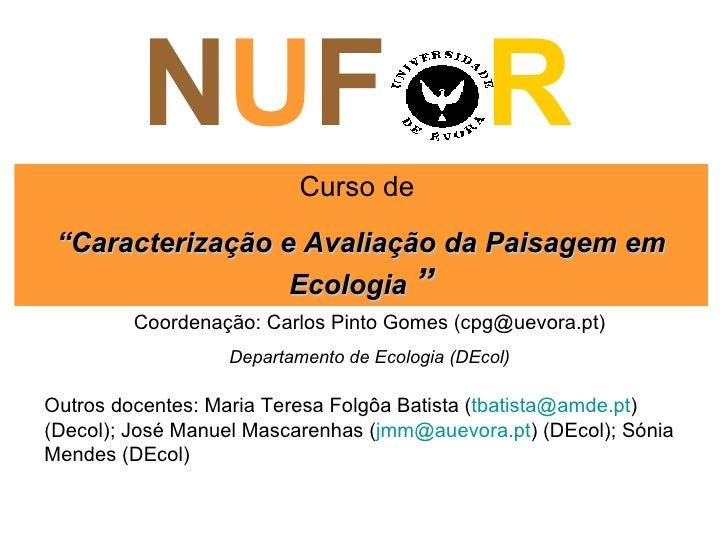 """N U F  R Curso de  """" Caracterização e Avaliação da Paisagem em Ecologia  """" Coordenação: Carlos Pinto Gomes (cpg@uevora.pt)..."""