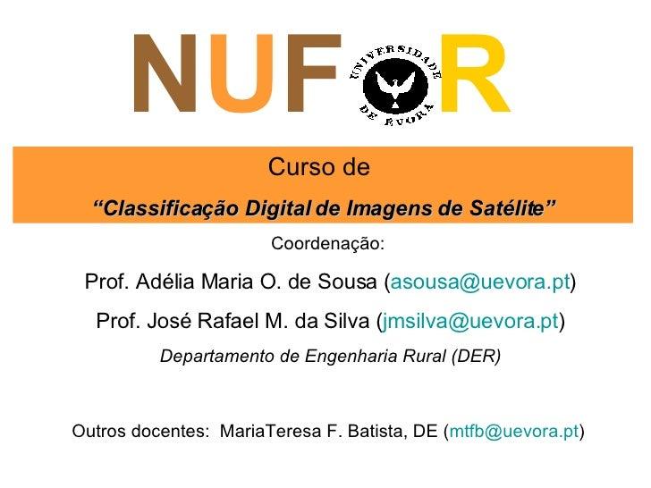 """N U F  R Curso de  """" Classificação Digital de Imagens de Satélite"""" Coordenação:  Prof. Adélia Maria O. de Sousa ( asousa@ ..."""