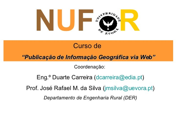 """N U F  R Curso de  """" Publicação de Informação Geográfica via Web"""" Coordenação:  Eng.º Duarte Carreira ( [email_address] ) ..."""