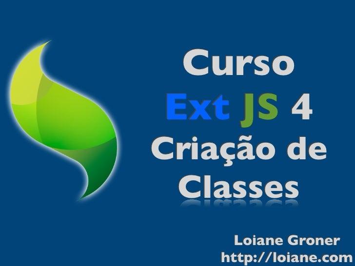 CursoExt JS 4Criação de Classes     Loiane Groner   http://loiane.com