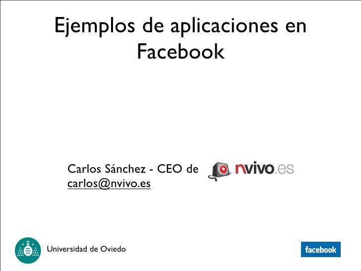 Ejemplos de aplicaciones en          Facebook          Carlos Sánchez - CEO de      carlos@nvivo.es     Universidad de Ovi...