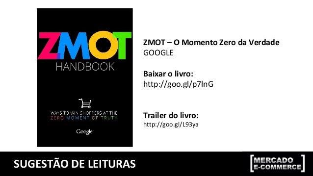 SUGESTÃO DE LEITURAS ZMOT – O Momento Zero da Verdade GOOGLE Baixar o livro: http://goo.gl/p7lnG Trailer do livro: http://...