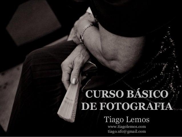 CURSO BÁSICO DE FOTOGRAFIA Tiago Lemos www.tiagolemos.com tiago.ufc@gmail.com