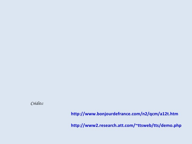 http:// www.bonjourdefrance.com /n2/ qcm /a12t.htm http://www2. research.att.com / ~ttsweb / tts / demo.php Crédits: