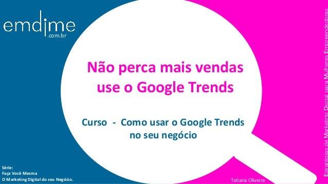 Série: Faça Você Mesma O Marketing Digital do seu Negócio. Curso - Como usar o Google Trends no seu negócio Não perca mais...