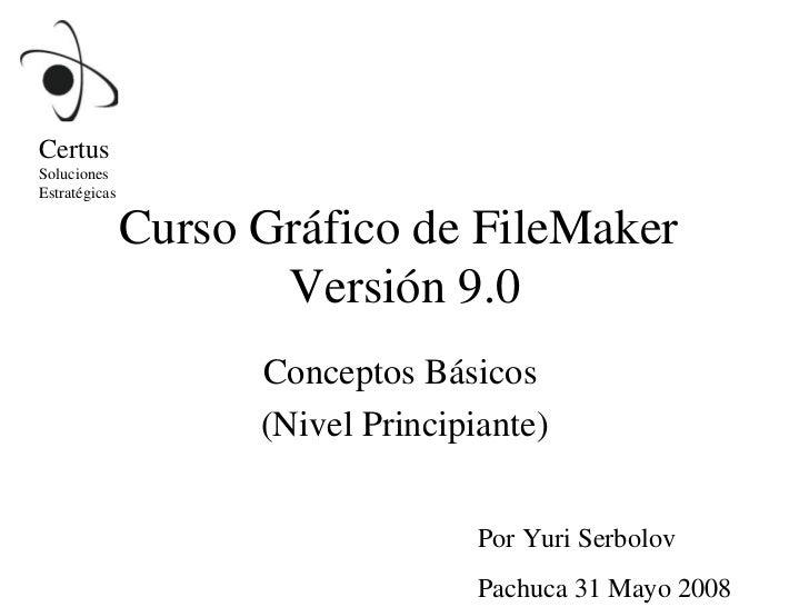 Curso Gráfico de FileMaker  Versión 9.0 Conceptos Básicos  (Nivel Principiante) Por Yuri Serbolov Pachuca 31 Mayo 2008 Cer...