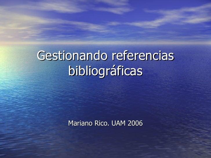 Gestionando referencias bibliográficas Mariano Rico. UAM 2006