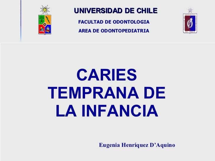 UNIVERSIDAD DE CHILE                  CARIES TEMPRANA DE LA INFANCIA Eugenia Henríquez D'Aquino   FACULTAD DE OD...