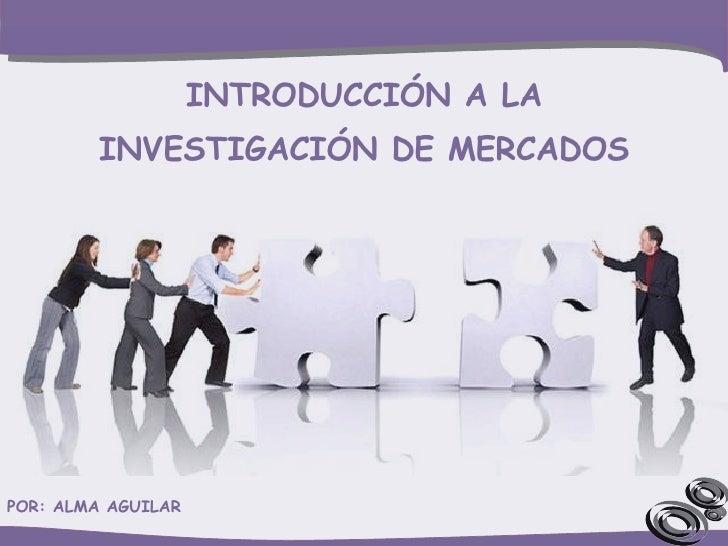 INTRODUCCIÓN A LA INVESTIGACIÓN DE MERCADOS POR: ALMA AGUILAR