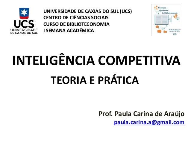 INTELIGÊNCIA COMPETITIVA TEORIA E PRÁTICA Prof. Paula Carina de Araújo paula.carina.a@gmail.com UNIVERSIDADE DE CAXIAS DO ...