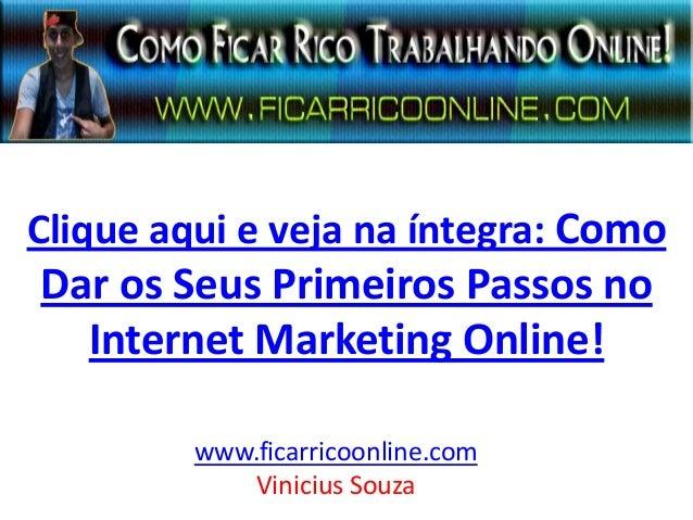 Clique aqui e veja na íntegra: Como Dar os Seus Primeiros Passos no Internet Marketing Online! www.ficarricoonline.com Vin...