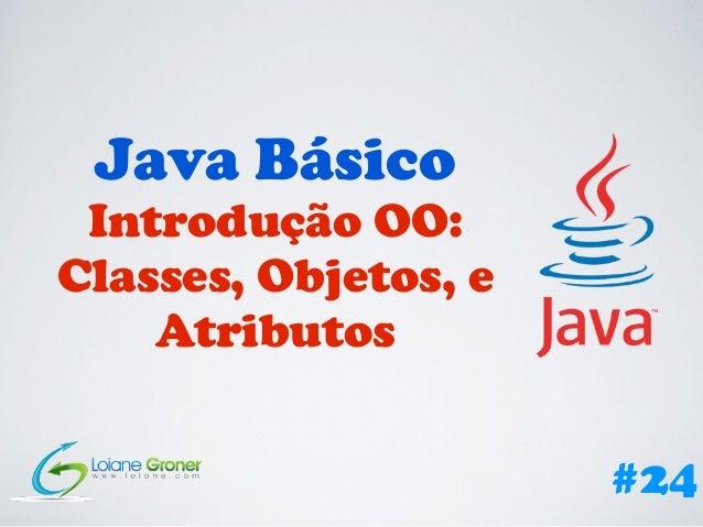 Java Básico Introdução OO: Classes, Objetos, e Atributos #24