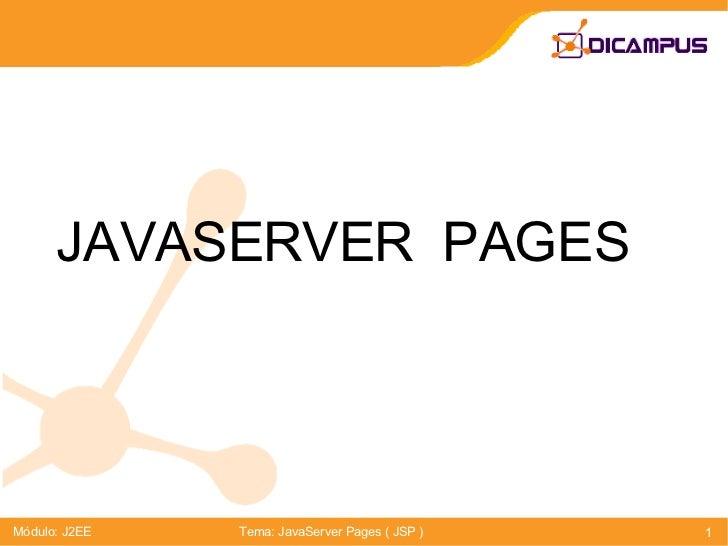 JAVASERVER  PAGES Módulo: J2EE Tema: JavaServer Pages ( JSP )
