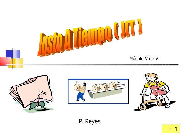 P. Reyes  Justo A Tiempo ( JIT ) Módulo V de VI