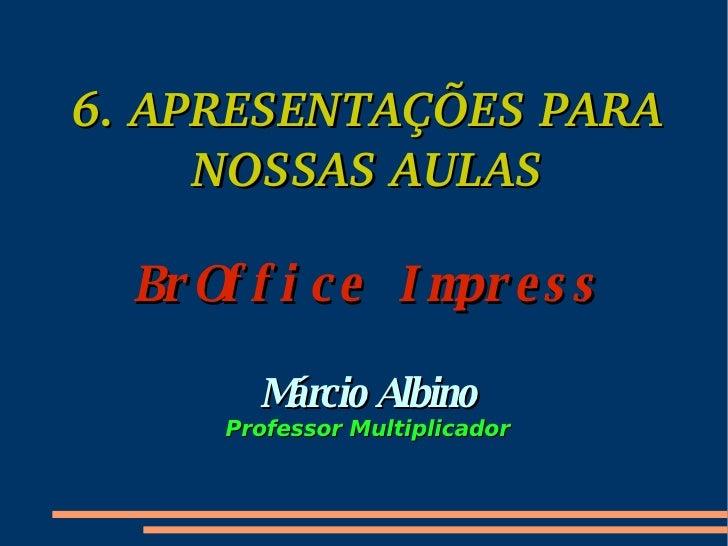 6. APRESENTAÇÕES PARA NOSSAS AULAS BrOffice Impress Márcio Albino Professor Multiplicador